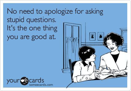 No need to apologize for asking stupid questions.