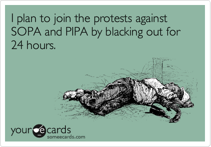 I plan to join the protests against SOPA and PIPA by blacking out for 24 hours.