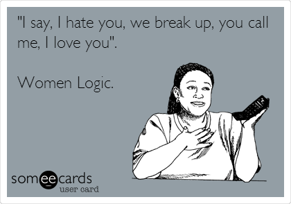 """I say, I hate you, we break up, you call me, I love you"".  Women Logic."
