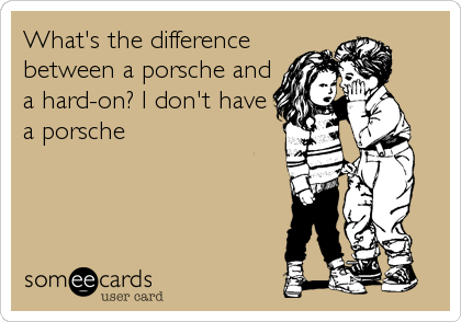 What's the difference between a porsche and a hard-on? I don't have a porsche