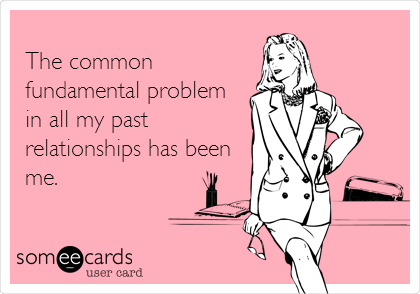 The common fundamental problem in all my past relationships has been me.