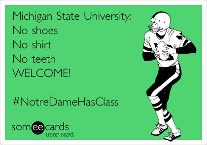 Michigan State University: No shoes No shirt No teeth WELCOME!  #NotreDameHasClass