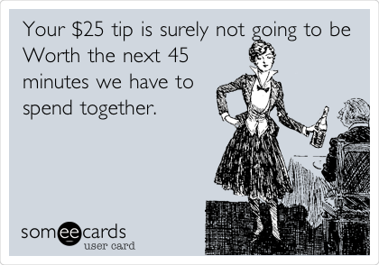 Your $25 tip is surely not going to be Worth the next 45 minutes we have to spend together.