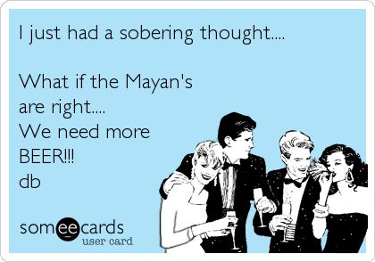 I just had a sobering thought....  What if the Mayan's are right.... We need more BEER!!! db