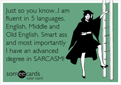 Just so you know...I am fluent in 5 languages, English, Middle and Old English, Smart ass and most importantly I have an advanced degree in SARCASM!