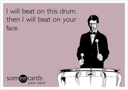 I will beat on this drum,