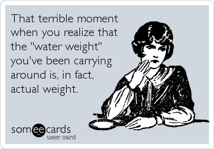 """That terrible moment when you realize that the """"water weight"""" you've been carrying around is, in fact, actual weight."""
