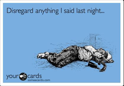 Disregard anything I said last night...