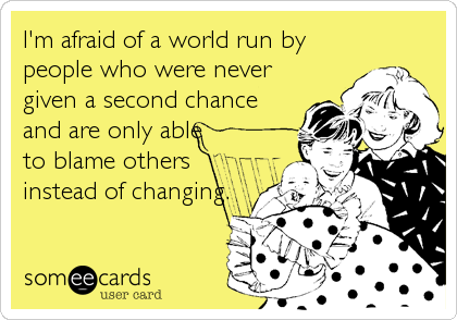 I'm afraid of a world run by people who were never given a second chance and are only able  to blame others instead of changing.