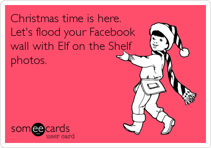 Christmas time is here.  Let's flood your Facebook wall with Elf on the Shelf photos.