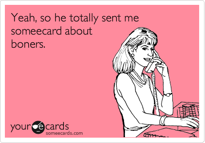 Yeah, so he totally sent me someecard about boners.