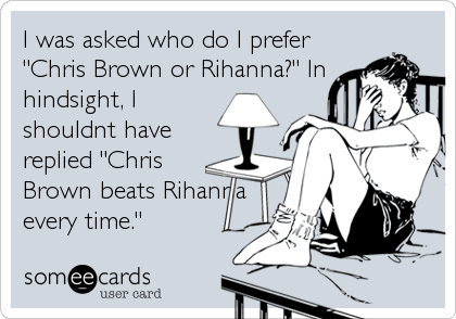 "I was asked who do I prefer ""Chris Brown or Rihanna?"" In hindsight, I shouldnt have replied ""Chris Brown beats Rihanna every time."""