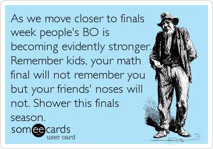 As we move closer to finals week people's BO is becoming evidently stronger. Remember kids, your math final will not remember you but your friends' noses will not. Shower this finals season.
