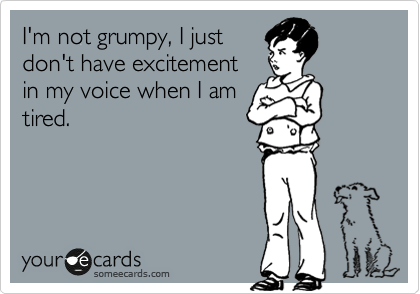 I'm not grumpy, I just don't have excitement in my voice when I am tired.