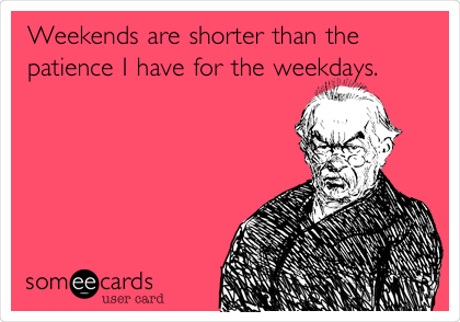 Weekends are shorter than the patience I have for the weekdays.