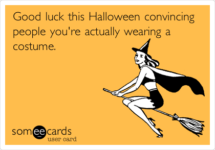 Good luck this Halloween convincing people you're actually wearing a costume.