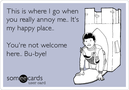 This is where I go when you really annoy me.. It's my happy place..   You're not welcome here.. Bu-bye!