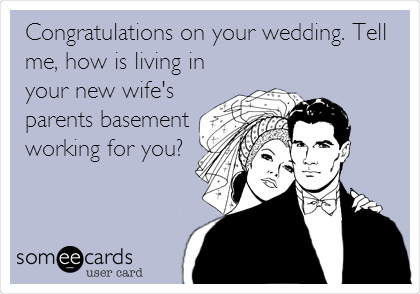 Congratulations on your wedding. Tell me, how is living in your new wife's parents basement working for you?