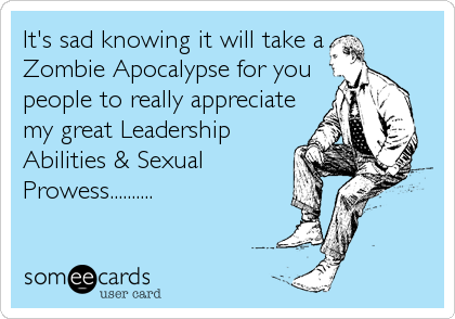 It's sad knowing it will take a Zombie Apocalypse for you people to really appreciate my great Leadership Abilities & Sexual Prowess..........