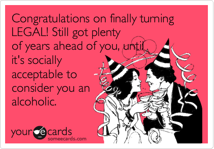 Congratulations on finally turning LEGAL! Still got plenty of years ahead of you, until it's socially  acceptable to consider you an alcoholic.