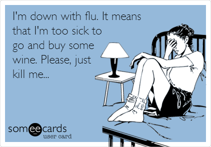 I'm down with flu. It means that I'm too sick to go and buy some wine. Please, just kill me...