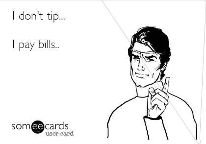 I don't tip...  I pay bills..