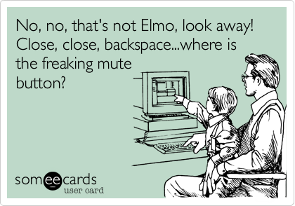 No, no, that's not Elmo, look away!  Close, close, backspace...where is the freaking mute button?