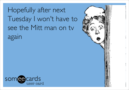 Hopefully after next Tuesday I won't have to see the Mitt man on tv again