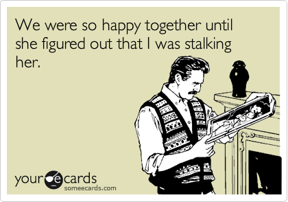 We were so happy together until she figured out that I was stalking her.