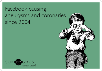 Facebook causing aneurysms and coronaries since 2004.