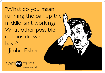"""What do you mean running the ball up the middle isn't working? What other possible options do we have?"" - Jimbo Fisher"
