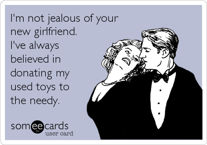 I'm not jealous of your new girlfriend.  I've always believed in donating my used toys to the needy.