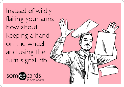 Instead of wildly flailing your arms how about keeping a hand on the wheel and using the turn signal, db.