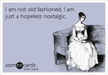 I am not old fashioned, I am just a hopeless nostalgic.