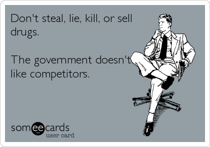 Don't steal, lie, kill, or sell drugs.  The government doesn't like competitors.
