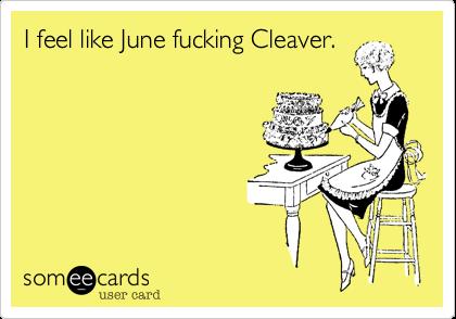 I feel like June fucking Cleaver.