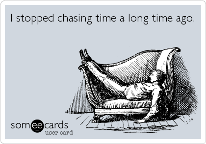 I stopped chasing time a long time ago.