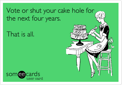 Vote or shut your cake hole for the next four years.   That is all.