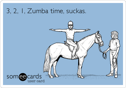 3, 2, 1, Zumba time, suckas.
