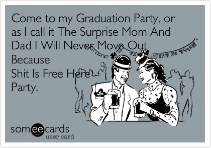Come to my Graduation Party, or as I call it The Surprise Mom And Dad I Will Never Move Out Because
