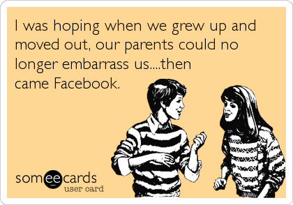 I was hoping when we grew up and moved out, our parents could no longer embarrass us....then  came Facebook.