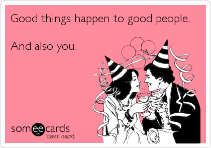 Good things happen to good people.  And also you.