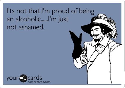 I'ts not that I'm proud of being