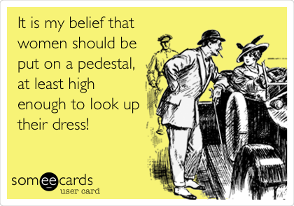 It is my belief that women should be put on a pedestal, at least high enough to look up their dress!