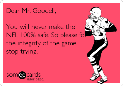 Dear Mr. Goodell,  You will never make the NFL 100% safe. So please for the integrity of the game, stop trying.