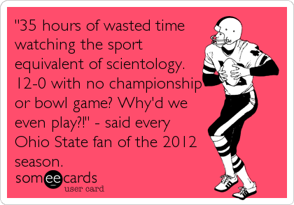 """35 hours of wasted time watching the sport equivalent of scientology. 12-0 with no championship or bowl game? Why'd we even play?!"" - said every Ohio State fan of the 2012  season."