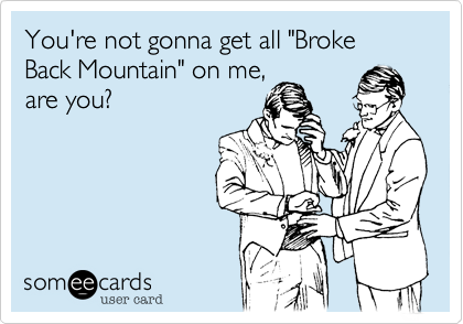 """You're not gonna get all """"Broke Back Mountain"""" on me, are you?"""