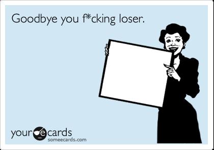 Goodbye you f*cking loser.