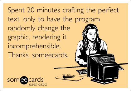Spent 20 minutes crafting the perfect text, only to have the program randomly change the graphic, rendering it incomprehensible. Thanks, someecards.