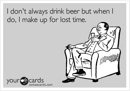 I don't always drink beer but when I do, I make up for lost time.
